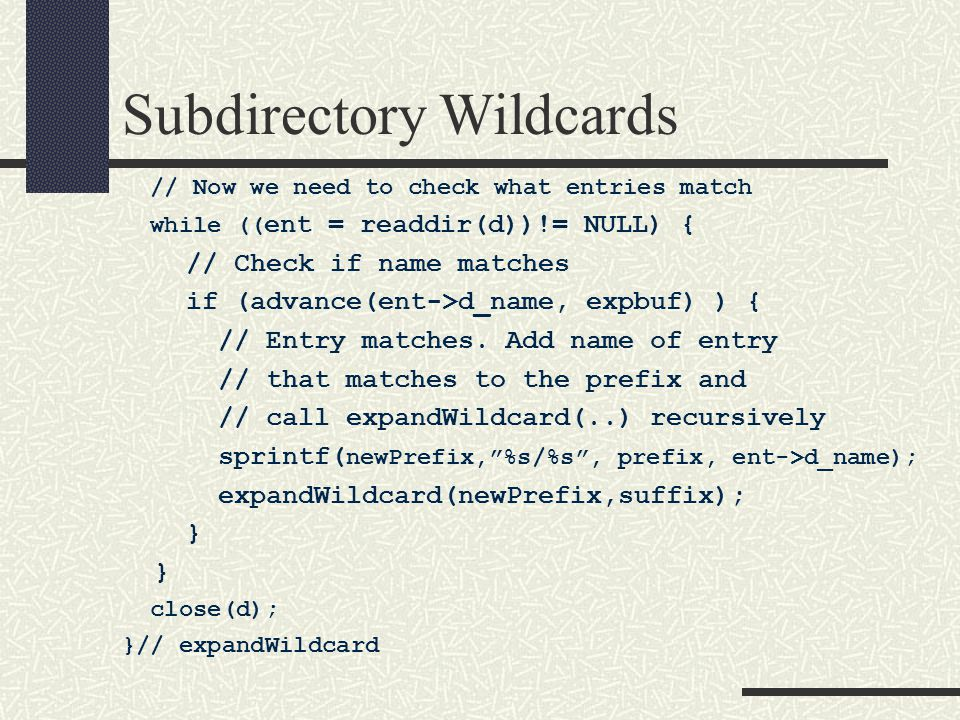 Subdirectory Wildcards // Now we need to check what entries match while (( ent = readdir(d))!= NULL) { // Check if name matches if (advance(ent->d_name, expbuf) ) { // Entry matches.