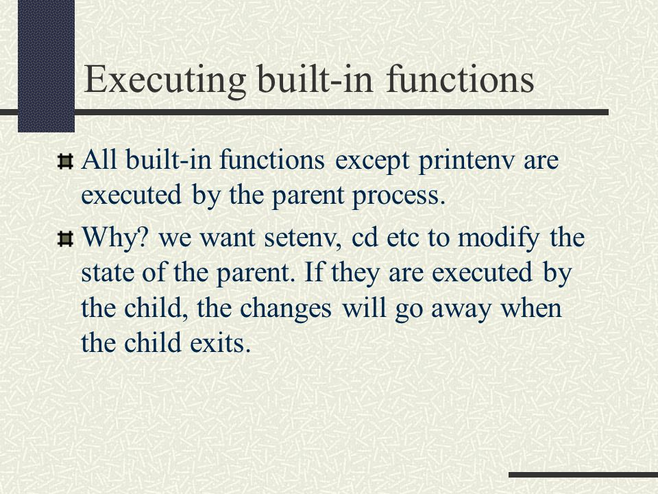 Executing built-in functions All built-in functions except printenv are executed by the parent process.