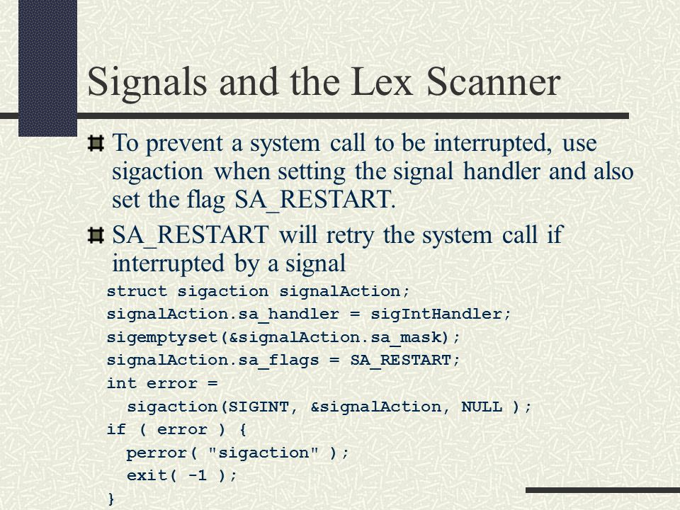 Signals and the Lex Scanner To prevent a system call to be interrupted, use sigaction when setting the signal handler and also set the flag SA_RESTART
