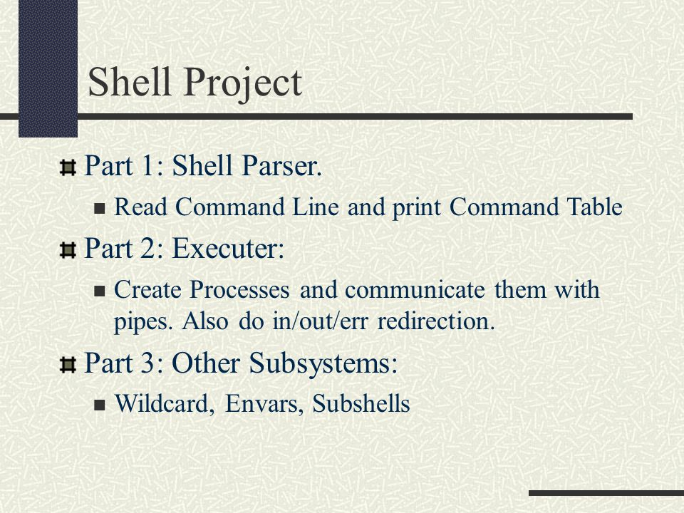 Shell Project Part 1: Shell Parser. Read Command Line and print Command Table Part 2: Executer: Create Processes and communicate them with pipes. Also