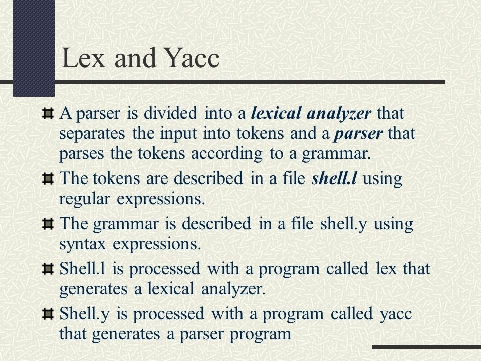 Lex and Yacc A parser is divided into a lexical analyzer that separates the input into tokens and a parser that parses the tokens according to a grammar.
