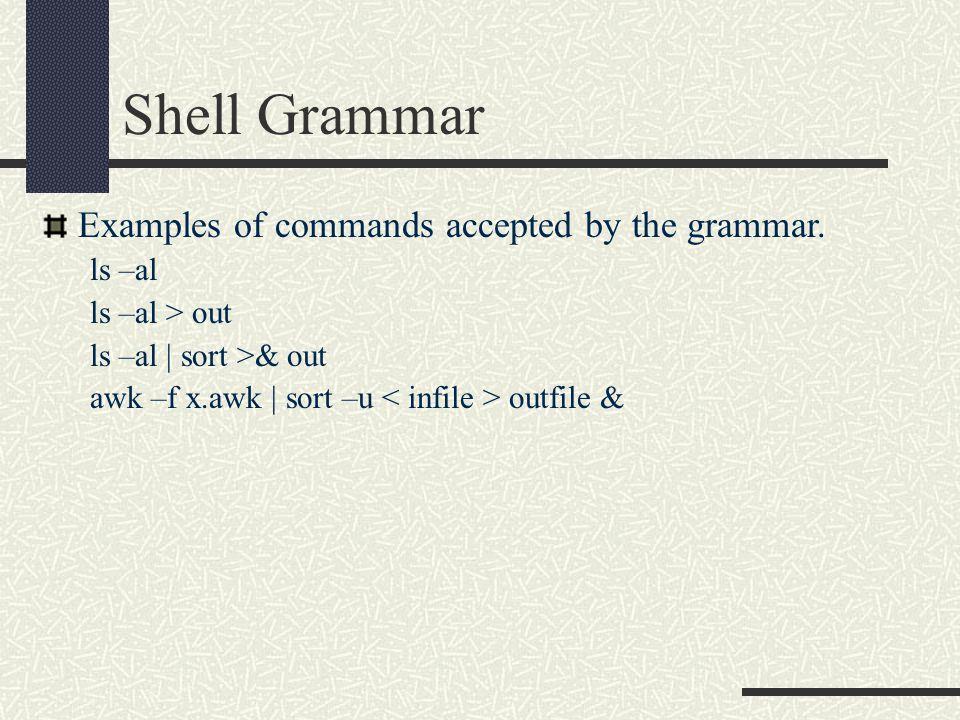 Shell Grammar Examples of commands accepted by the grammar. ls –al ls –al > out ls –al | sort >& out awk –f x.awk | sort –u outfile &