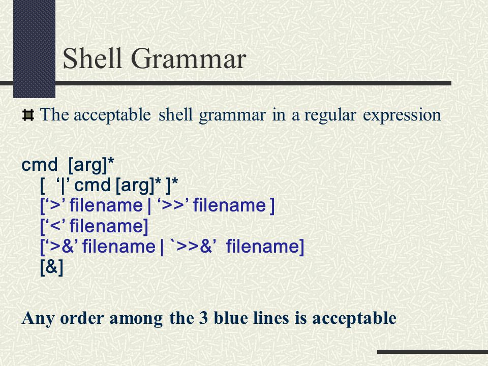 Shell Grammar The acceptable shell grammar in a regular expression cmd [arg]* [ '|' cmd [arg]* ]* ['>' filename | '>>' filename ] [' &' filename | `>>&' filename] [&] Any order among the 3 blue lines is acceptable