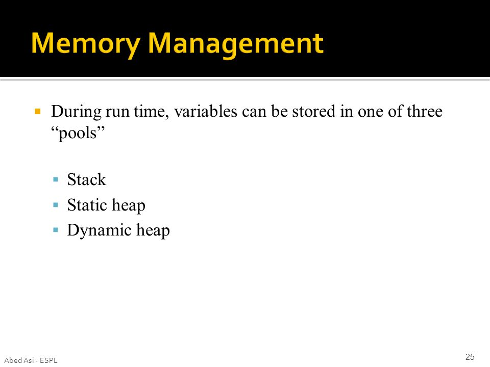  During run time, variables can be stored in one of three pools  Stack  Static heap  Dynamic heap Abed Asi - ESPL 25