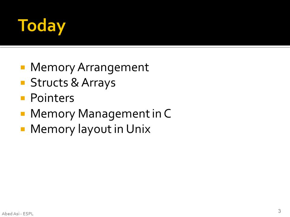  Memory Arrangement  Structs & Arrays  Pointers  Memory Management in C  Memory layout in Unix Abed Asi - ESPL 3