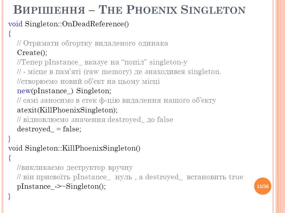 В ИРІШЕННЯ – T HE P HOENIX S INGLETON void Singleton::OnDeadReference() { // Отримати обгортку видаленого одинака Create(); //Тепер pInstance_ вказує на попіл singleton-у // - місце в пам'яті (raw memory) де знаходився singleton.