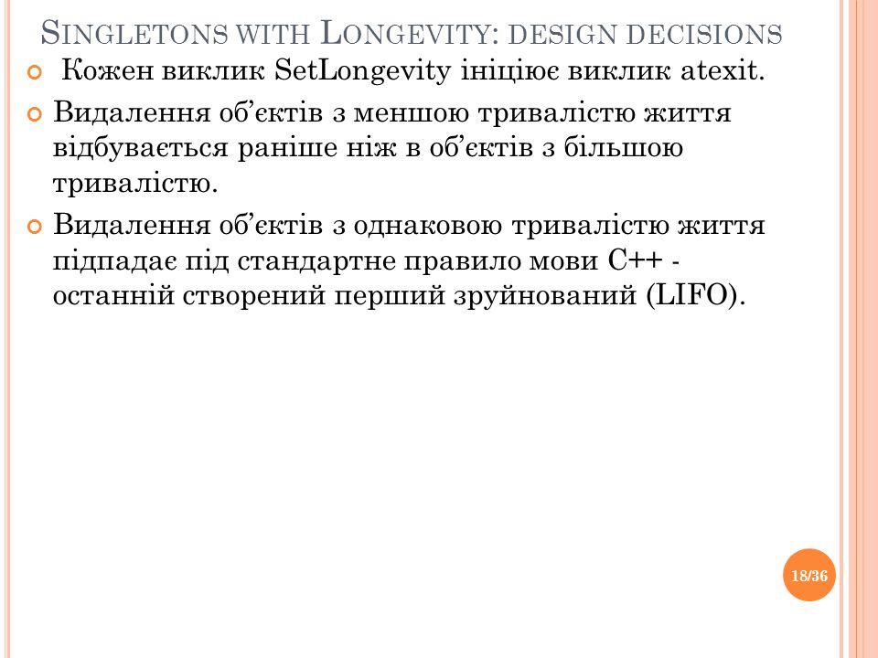 S INGLETONS WITH L ONGEVITY : DESIGN DECISIONS Кожен виклик SetLongevity ініціює виклик atexit.