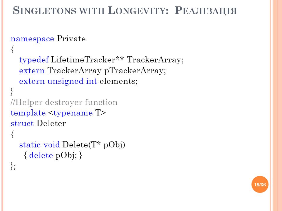 S INGLETONS WITH L ONGEVITY : Р ЕАЛІЗАЦІЯ namespace Private { typedef LifetimeTracker** TrackerArray; extern TrackerArray pTrackerArray; extern unsign