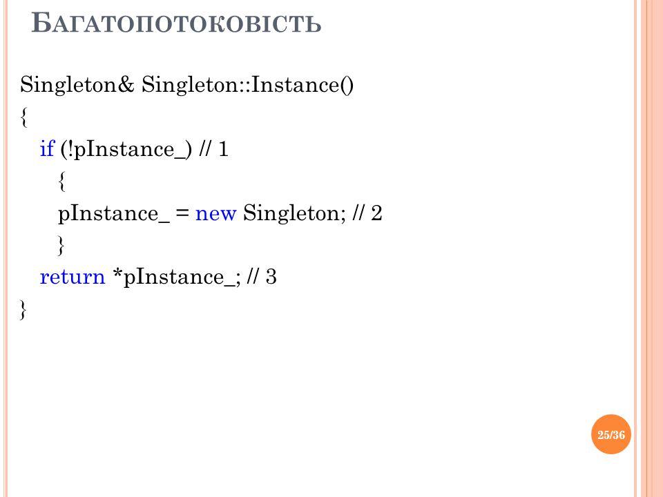 Б АГАТОПОТОКОВІСТЬ Singleton& Singleton::Instance() { if (!pInstance_) // 1 { pInstance_ = new Singleton; // 2 } return *pInstance_; // 3 } 25/36
