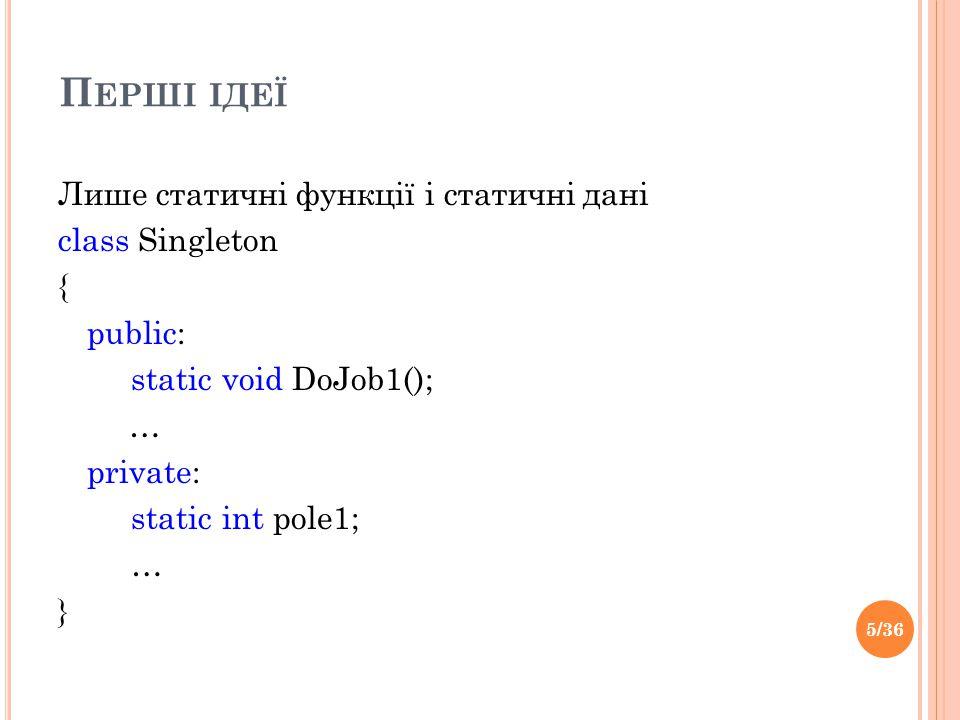 П ЕРШІ ІДЕЇ Лише статичні функції і статичні дані сlass Singleton { public: static void DoJob1(); … private: static int pole1; … } 5/36