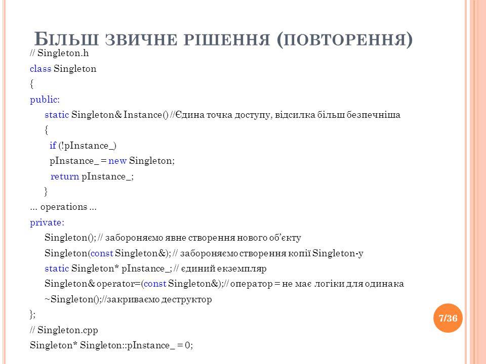 Б ІЛЬШ ЗВИЧНЕ РІШЕННЯ ( ПОВТОРЕННЯ ) // Singleton.h class Singleton { public: static Singleton& Instance() //Єдина точка доступу, відсилка більш безпечніша { if (!pInstance_) pInstance_ = new Singleton; return pInstance_; }...