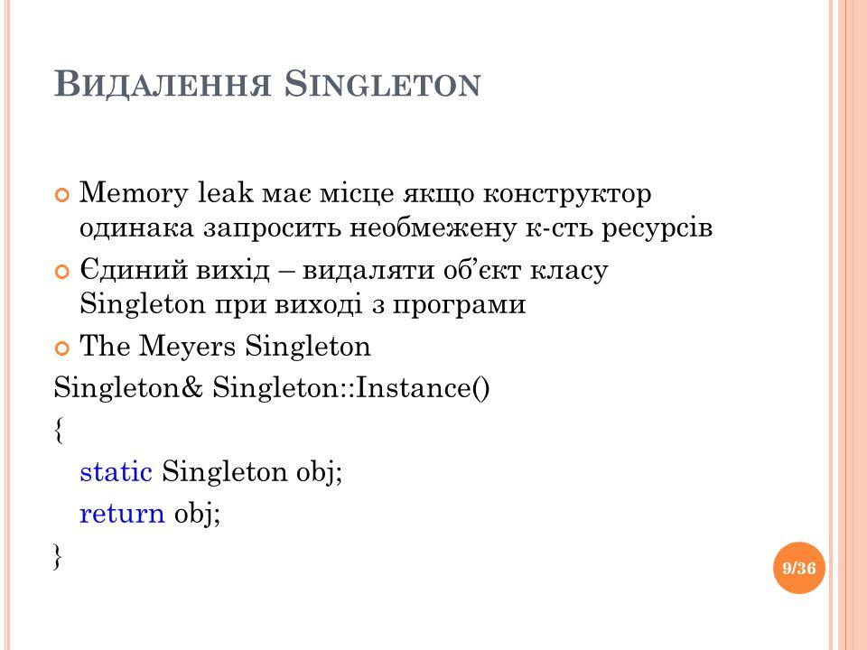 В ИДАЛЕННЯ S INGLETON Memory leak має місце якщо конструктор одинака запросить необмежену к-сть ресурсів Єдиний вихід – видаляти об'єкт класу Singleton при виході з програми The Meyers Singleton Singleton& Singleton::Instance() { static Singleton obj; return obj; } 9/36