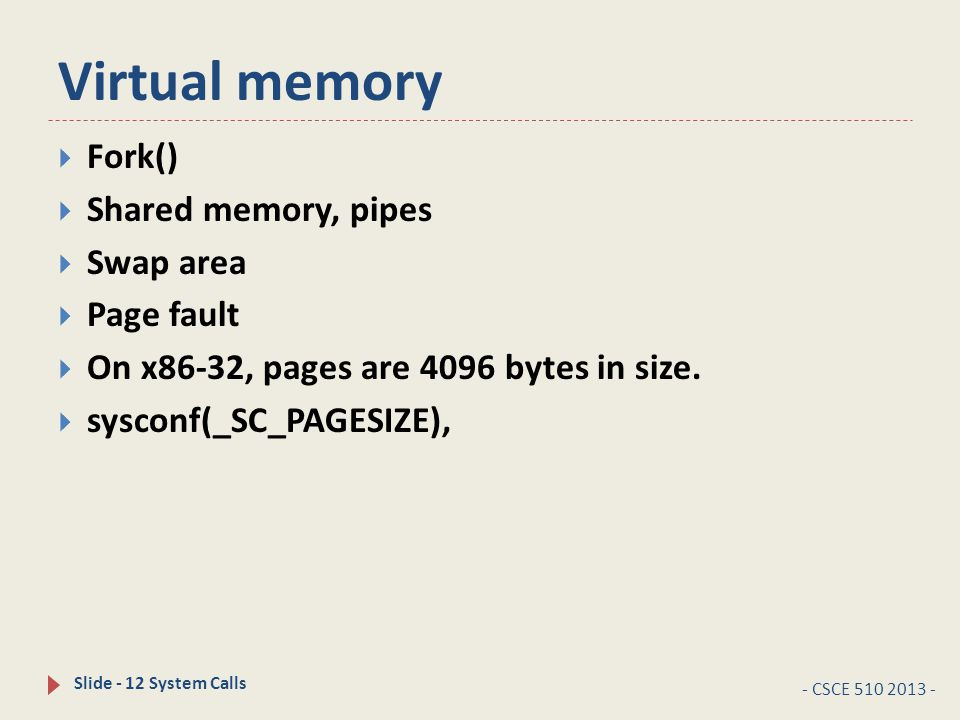 Virtual memory - CSCE 510 2013 - Slide - 12 System Calls  Fork()  Shared memory, pipes  Swap area  Page fault  On x86-32, pages are 4096 bytes in size.