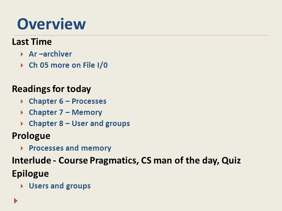 Overview Last Time  Ar –archiver  Ch 05 more on File I/0 Readings for today  Chapter 6 – Processes  Chapter 7 – Memory  Chapter 8 – User and groups Prologue  Processes and memory Interlude - Course Pragmatics, CS man of the day, Quiz Epilogue  Users and groups