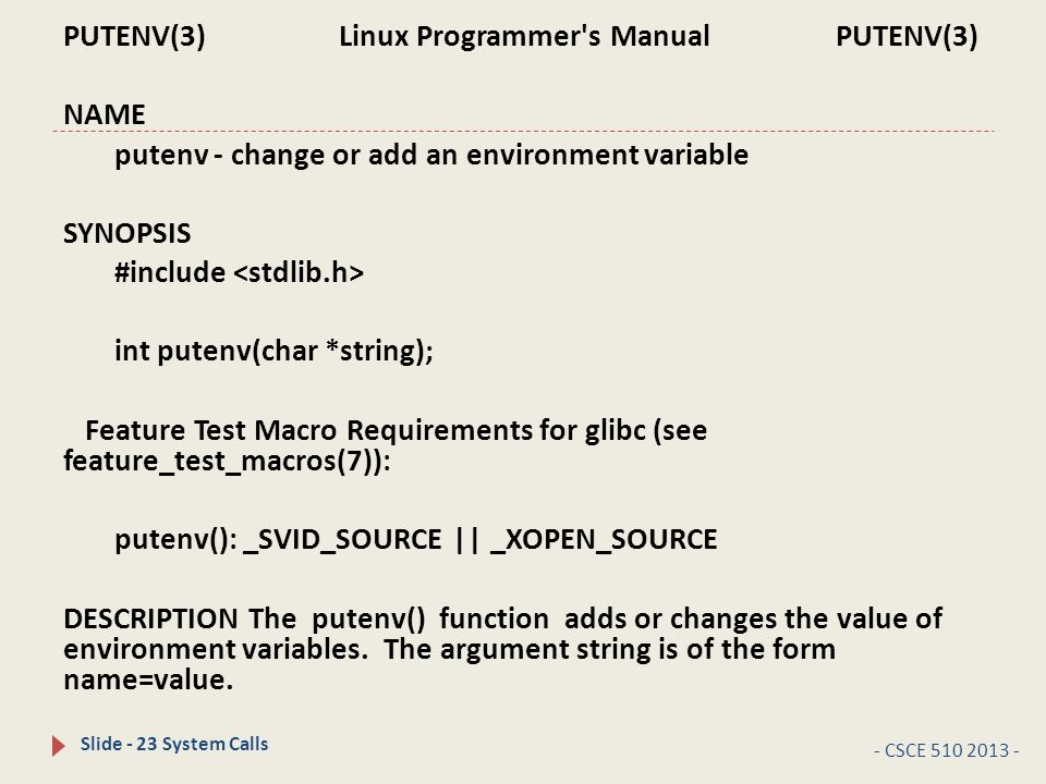 - CSCE 510 2013 - Slide - 23 System Calls PUTENV(3) Linux Programmer s Manual PUTENV(3) NAME putenv - change or add an environment variable SYNOPSIS #include int putenv(char *string); Feature Test Macro Requirements for glibc (see feature_test_macros(7)): putenv(): _SVID_SOURCE || _XOPEN_SOURCE DESCRIPTION The putenv() function adds or changes the value of environment variables.