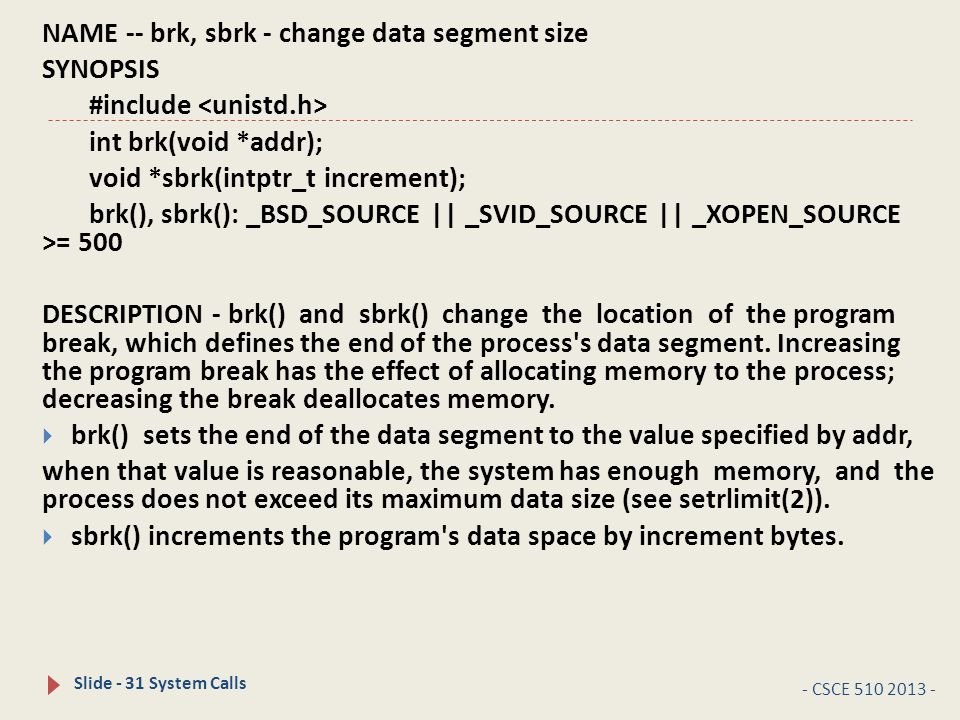 - CSCE 510 2013 - Slide - 31 System Calls NAME -- brk, sbrk - change data segment size SYNOPSIS #include int brk(void *addr); void *sbrk(intptr_t increment); brk(), sbrk(): _BSD_SOURCE || _SVID_SOURCE || _XOPEN_SOURCE >= 500 DESCRIPTION - brk() and sbrk() change the location of the program break, which defines the end of the process s data segment.