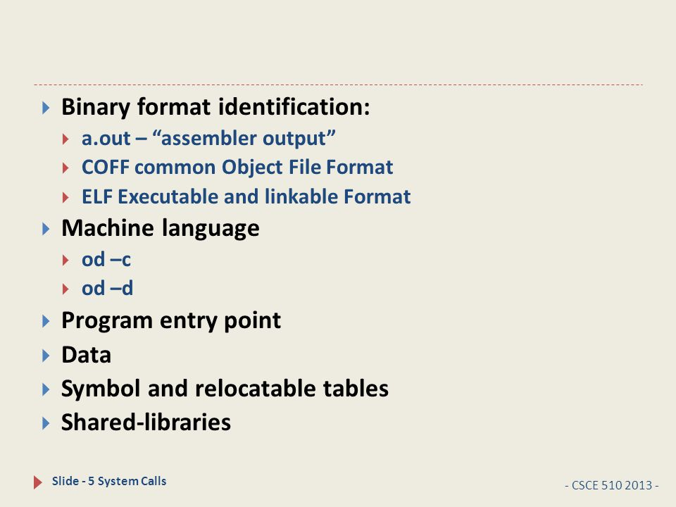 - CSCE 510 2013 - Slide - 5 System Calls  Binary format identification:  a.out – assembler output  COFF common Object File Format  ELF Executable and linkable Format  Machine language  od –c  od –d  Program entry point  Data  Symbol and relocatable tables  Shared-libraries