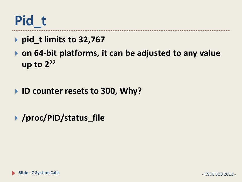 Pid_t - CSCE 510 2013 - Slide - 7 System Calls  pid_t limits to 32,767  on 64-bit platforms, it can be adjusted to any value up to 2 22  ID counter resets to 300, Why.