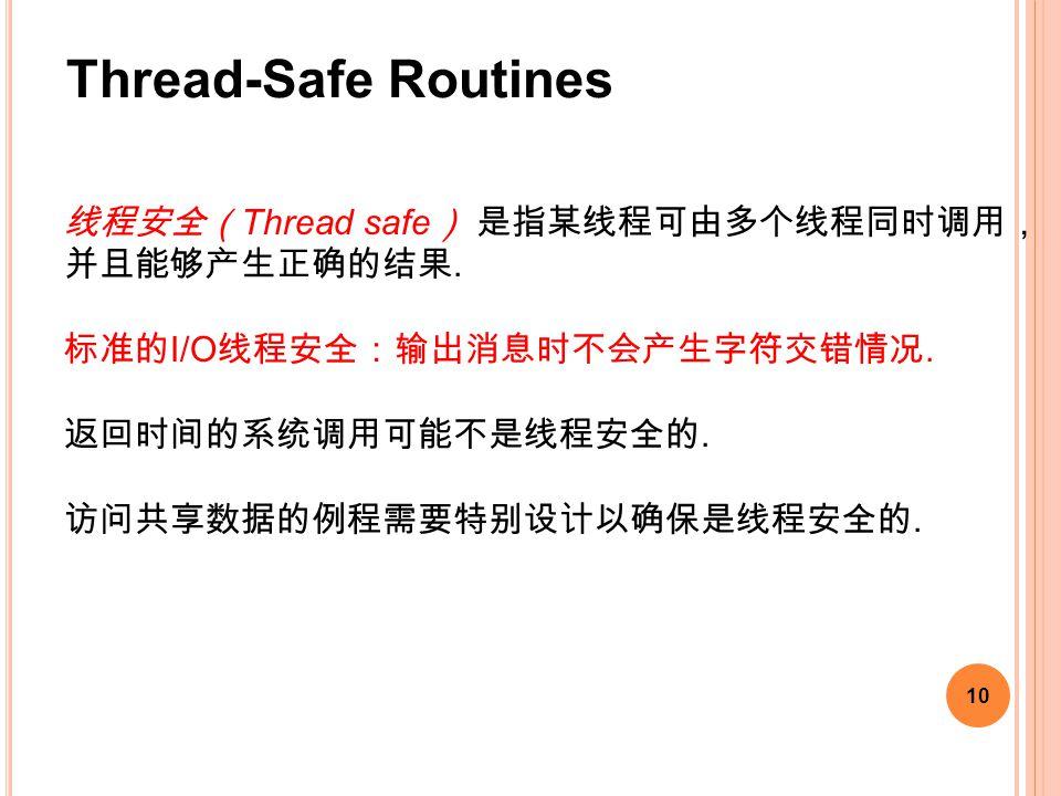 10 线程安全( Thread safe ) 是指某线程可由多个线程同时调用, 并且能够产生正确的结果. 标准的 I/O 线程安全:输出消息时不会产生字符交错情况. 返回时间的系统调用可能不是线程安全的. 访问共享数据的例程需要特别设计以确保是线程安全的. Thread-Safe Routines
