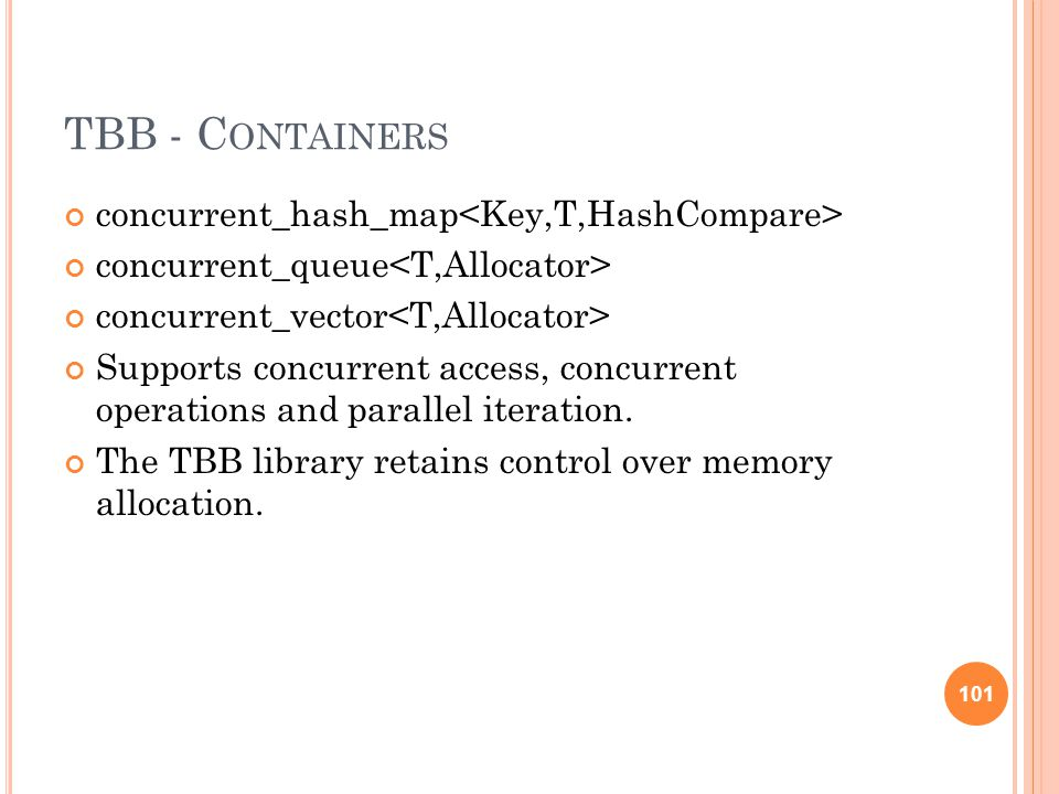 TBB - C ONTAINERS concurrent_hash_map concurrent_queue concurrent_vector Supports concurrent access, concurrent operations and parallel iteration.