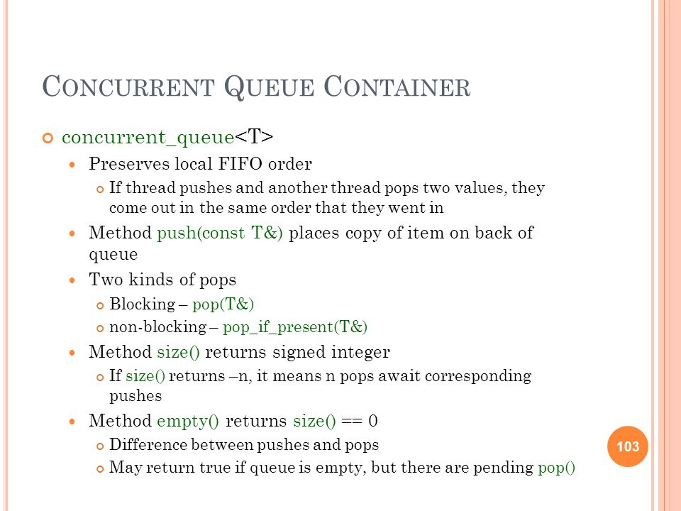 103 C ONCURRENT Q UEUE C ONTAINER concurrent_queue Preserves local FIFO order If thread pushes and another thread pops two values, they come out in the same order that they went in Method push(const T&) places copy of item on back of queue Two kinds of pops Blocking – pop(T&) non-blocking – pop_if_present(T&) Method size() returns signed integer If size() returns –n, it means n pops await corresponding pushes Method empty() returns size() == 0 Difference between pushes and pops May return true if queue is empty, but there are pending pop() 103