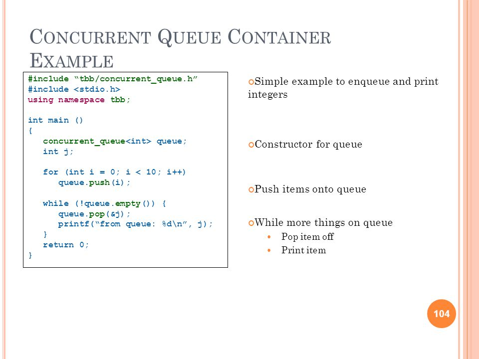104 C ONCURRENT Q UEUE C ONTAINER E XAMPLE Simple example to enqueue and print integers Constructor for queue Push items onto queue While more things on queue Pop item off Print item #include tbb/concurrent_queue.h #include using namespace tbb; int main () { concurrent_queue queue; int j; for (int i = 0; i < 10; i++) queue.push(i); while (!queue.empty()) { queue.pop(&j); printf( from queue: %d\n , j); } return 0; } 104