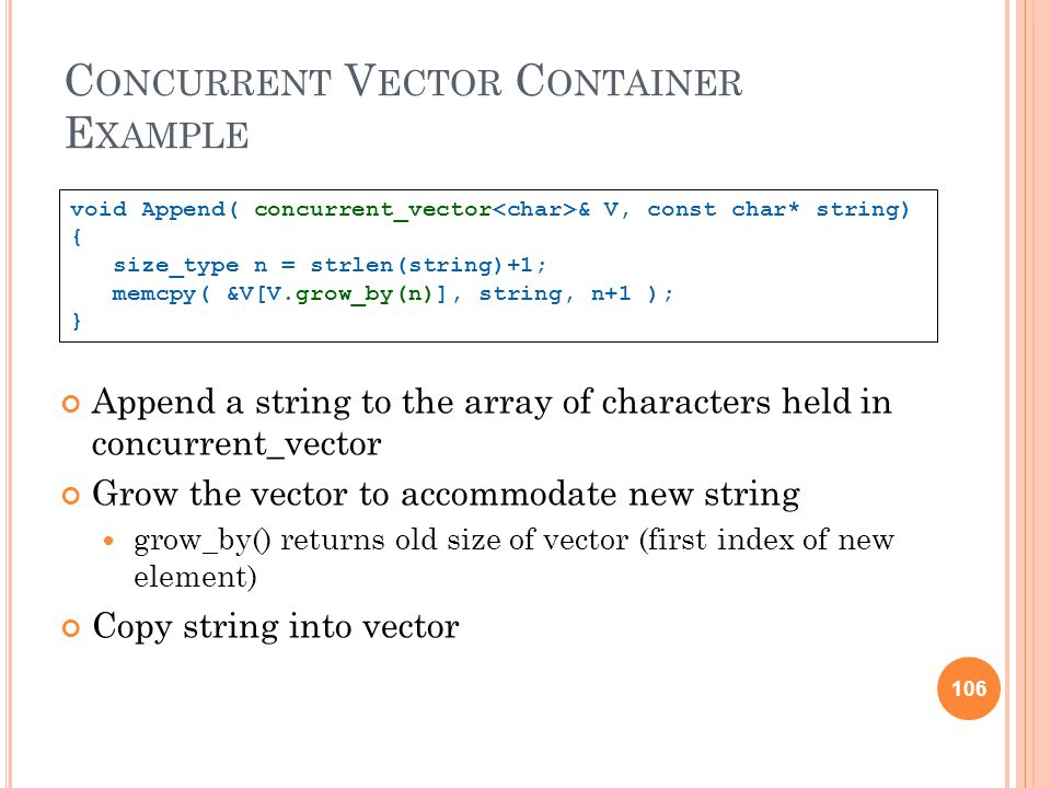106 C ONCURRENT V ECTOR C ONTAINER E XAMPLE Append a string to the array of characters held in concurrent_vector Grow the vector to accommodate new string grow_by() returns old size of vector (first index of new element) Copy string into vector void Append( concurrent_vector & V, const char* string) { size_type n = strlen(string)+1; memcpy( &V[V.grow_by(n)], string, n+1 ); } 106