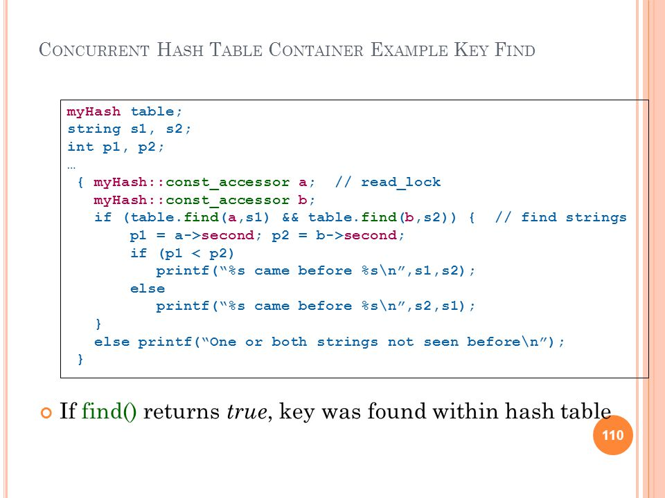 110 C ONCURRENT H ASH T ABLE C ONTAINER E XAMPLE K EY F IND If find() returns true, key was found within hash table myHash table; string s1, s2; int p1, p2; … { myHash::const_accessor a; // read_lock myHash::const_accessor b; if (table.find(a,s1) && table.find(b,s2)) { // find strings p1 = a->second; p2 = b->second; if (p1 < p2) printf( %s came before %s\n ,s1,s2); else printf( %s came before %s\n ,s2,s1); } else printf( One or both strings not seen before\n ); } 110