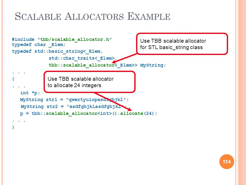 114 S CALABLE A LLOCATORS E XAMPLE #include tbb/scalable_allocator.h typedef char _Elem; typedef std::basic_string<_Elem, std::char_traits, tbb::scalable_allocator > MyString;...