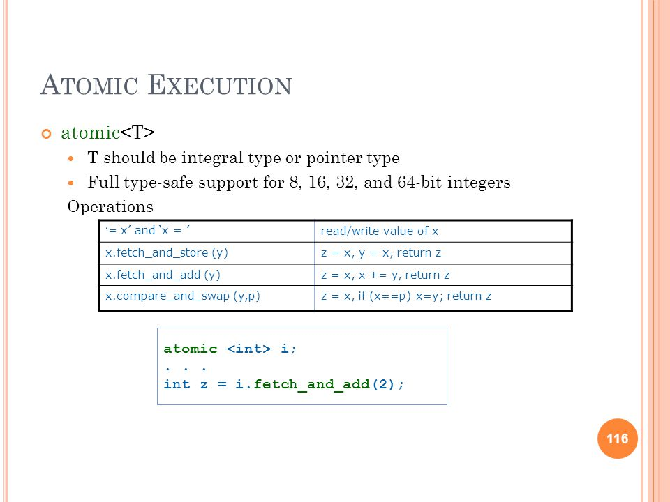 116 A TOMIC E XECUTION atomic T should be integral type or pointer type Full type-safe support for 8, 16, 32, and 64-bit integers Operations atomic i;...