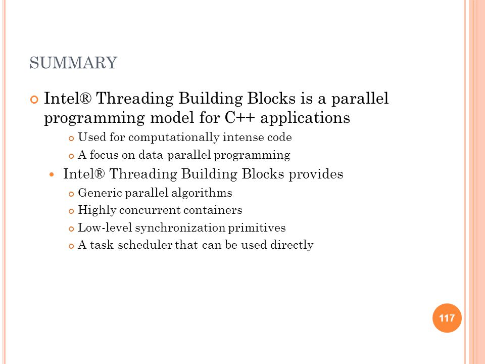 117 SUMMARY Intel® Threading Building Blocks is a parallel programming model for C++ applications Used for computationally intense code A focus on data parallel programming Intel® Threading Building Blocks provides Generic parallel algorithms Highly concurrent containers Low-level synchronization primitives A task scheduler that can be used directly 117