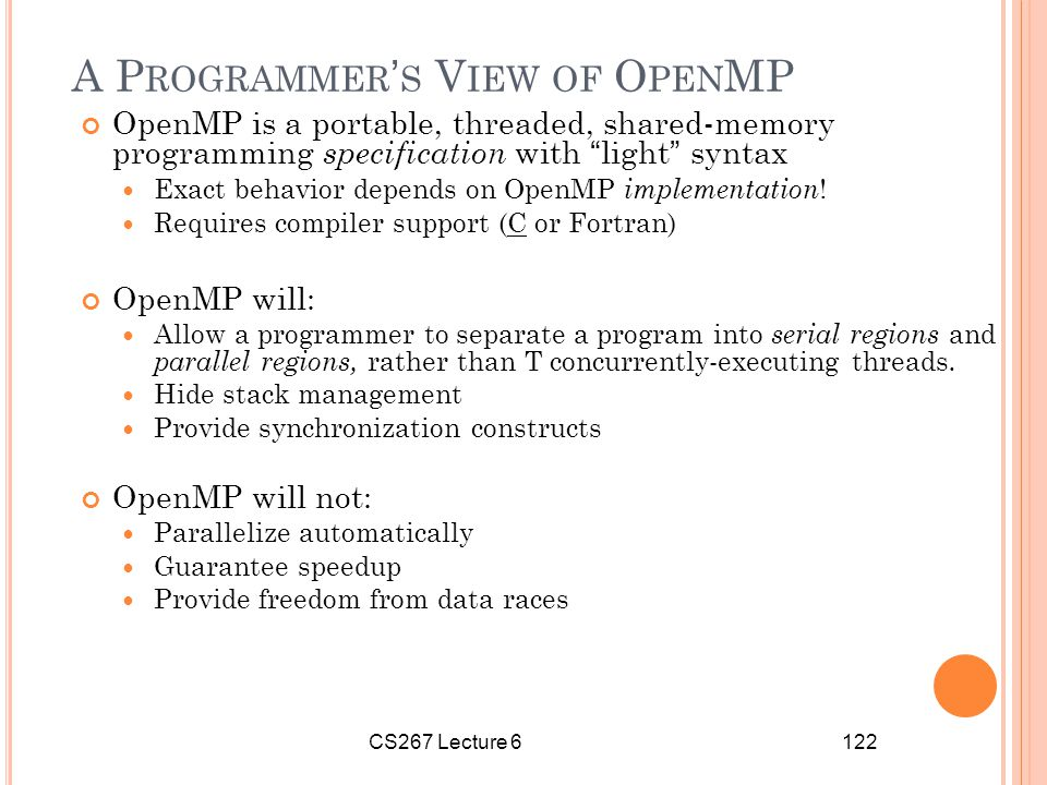 CS267 Lecture 6122 A P ROGRAMMER ' S V IEW OF O PEN MP OpenMP is a portable, threaded, shared-memory programming specification with light syntax Exact behavior depends on OpenMP implementation .