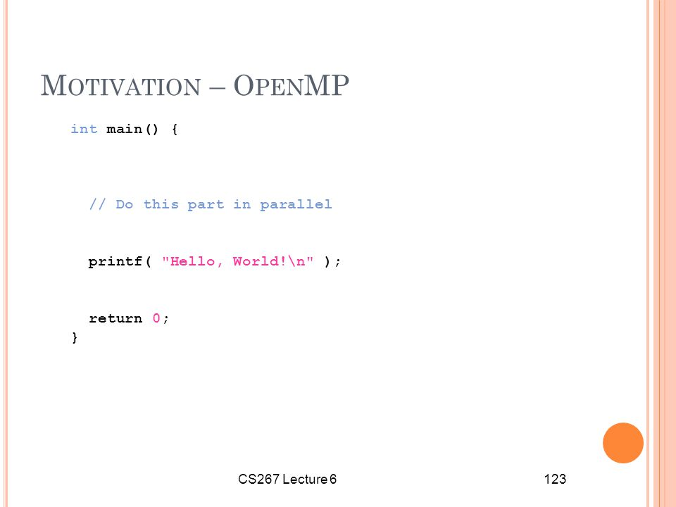 CS267 Lecture 6123 M OTIVATION – O PEN MP int main() { // Do this part in parallel printf( Hello, World!\n ); return 0; }