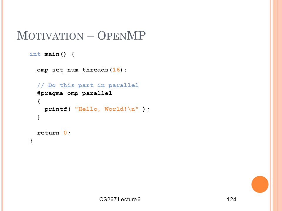 CS267 Lecture 6124 M OTIVATION – O PEN MP int main() { omp_set_num_threads(16); // Do this part in parallel #pragma omp parallel { printf( Hello, World!\n ); } return 0; }