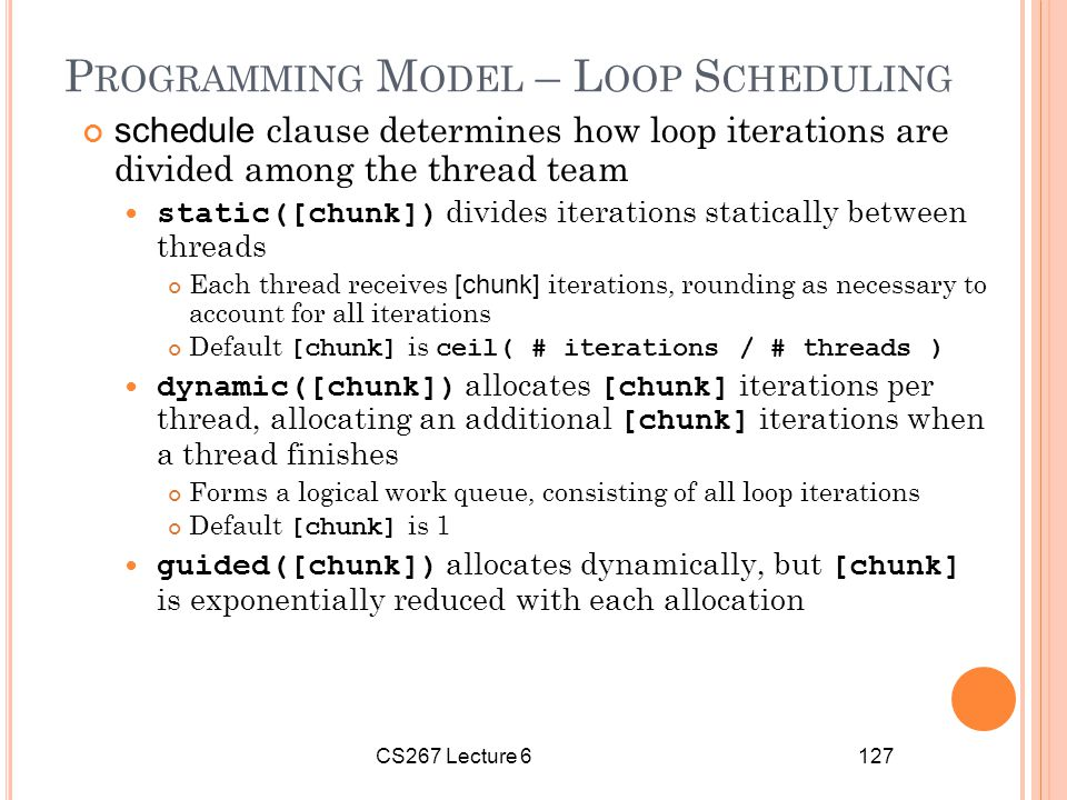 CS267 Lecture 6127 P ROGRAMMING M ODEL – L OOP S CHEDULING schedule clause determines how loop iterations are divided among the thread team static([chunk]) divides iterations statically between threads Each thread receives [chunk] iterations, rounding as necessary to account for all iterations Default [chunk] is ceil( # iterations / # threads ) dynamic([chunk]) allocates [chunk] iterations per thread, allocating an additional [chunk] iterations when a thread finishes Forms a logical work queue, consisting of all loop iterations Default [chunk] is 1 guided([chunk]) allocates dynamically, but [chunk] is exponentially reduced with each allocation