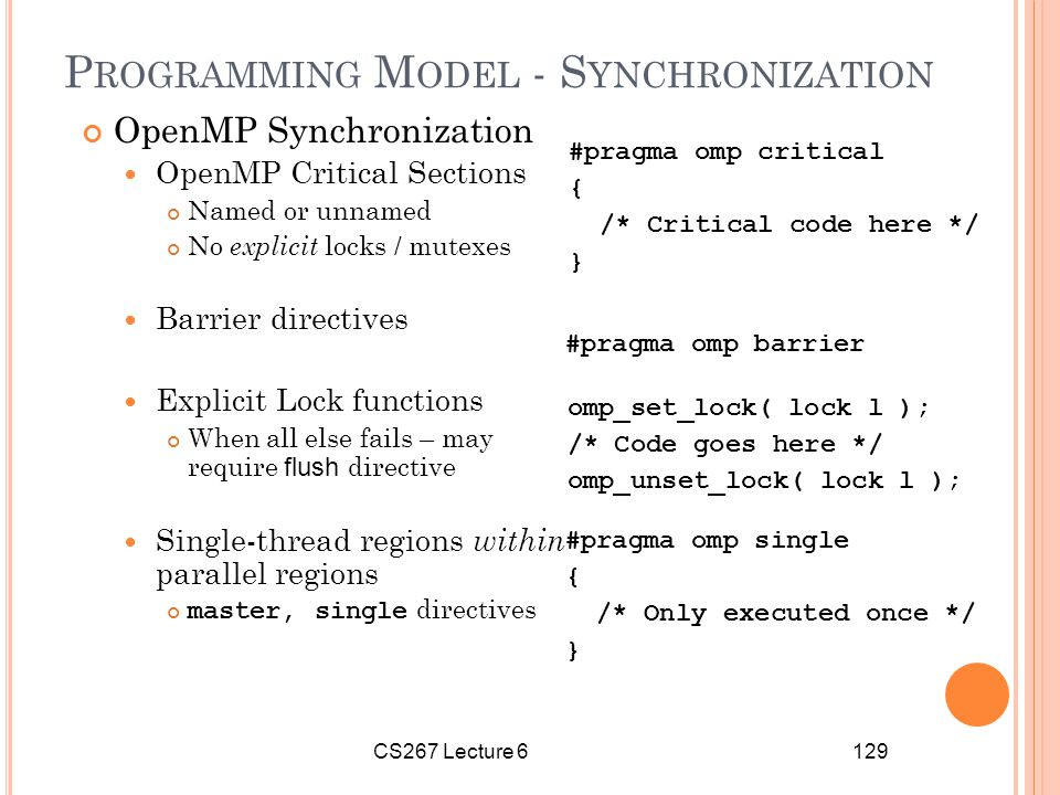 CS267 Lecture 6129 P ROGRAMMING M ODEL - S YNCHRONIZATION OpenMP Synchronization OpenMP Critical Sections Named or unnamed No explicit locks / mutexes Barrier directives Explicit Lock functions When all else fails – may require flush directive Single-thread regions within parallel regions master, single directives #pragma omp critical { /* Critical code here */ } #pragma omp barrier omp_set_lock( lock l ); /* Code goes here */ omp_unset_lock( lock l ); #pragma omp single { /* Only executed once */ }