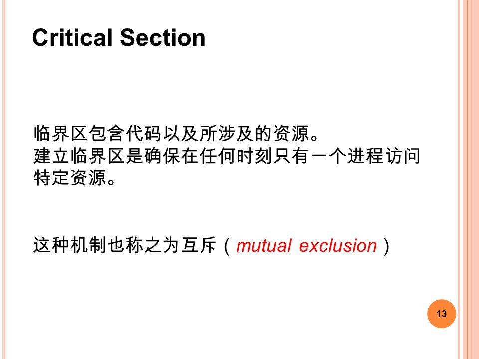13 临界区包含代码以及所涉及的资源。 建立临界区是确保在任何时刻只有一个进程访问 特定资源。 这种机制也称之为互斥( mutual exclusion ) Critical Section