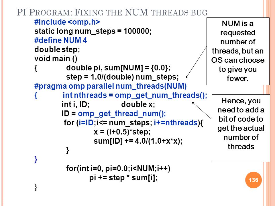 © 2009 Matthew J. Sottile, Timothy G. Mattson, and Craig E Rasmussen 136 PI P ROGRAM : F IXING THE NUM THREADS BUG #include static long num_steps = 10