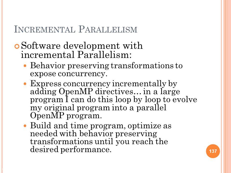 © 2009 Matthew J. Sottile, Timothy G. Mattson, and Craig E Rasmussen 137 I NCREMENTAL P ARALLELISM Software development with incremental Parallelism: