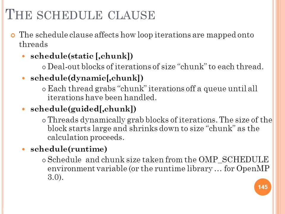 © 2009 Matthew J. Sottile, Timothy G. Mattson, and Craig E Rasmussen 145 T HE SCHEDULE CLAUSE The schedule clause affects how loop iterations are mapp