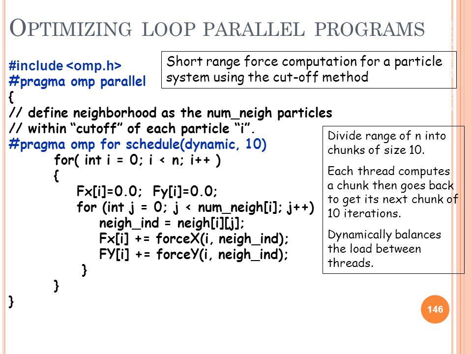 © 2009 Matthew J. Sottile, Timothy G. Mattson, and Craig E Rasmussen 146 O PTIMIZING LOOP PARALLEL PROGRAMS #include #pragma omp parallel { // define