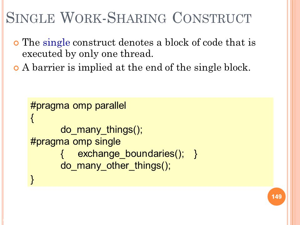 © 2009 Matthew J. Sottile, Timothy G. Mattson, and Craig E Rasmussen 149 S INGLE W ORK -S HARING C ONSTRUCT The single construct denotes a block of co