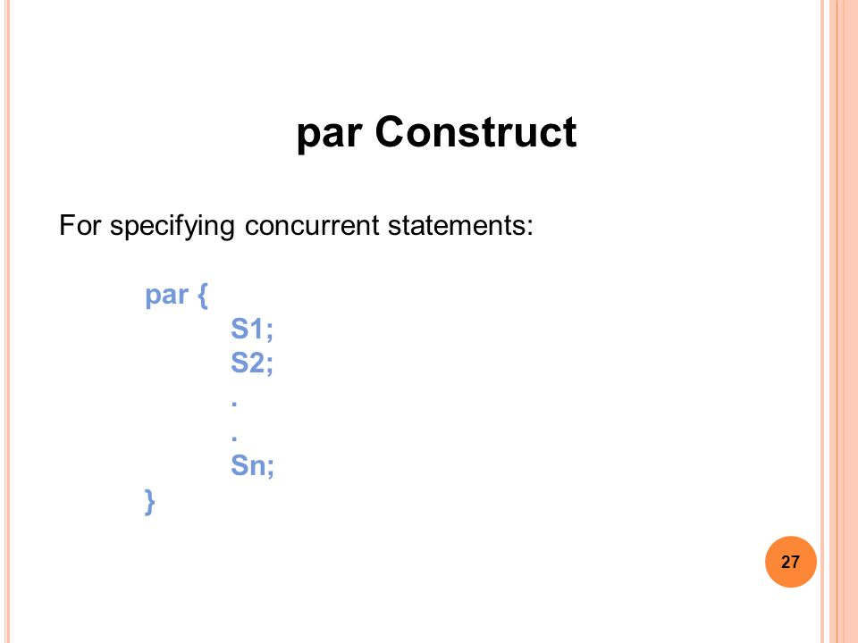 27 par Construct For specifying concurrent statements: par { S1; S2;. Sn; }