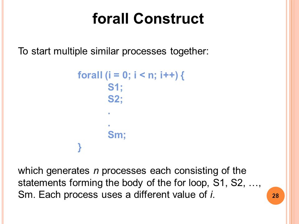 28 forall Construct To start multiple similar processes together: forall (i = 0; i < n; i++) { S1; S2;.