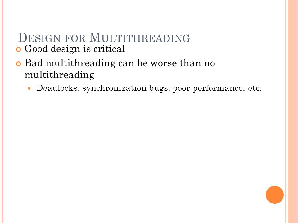 D ESIGN FOR M ULTITHREADING Good design is critical Bad multithreading can be worse than no multithreading Deadlocks, synchronization bugs, poor performance, etc.