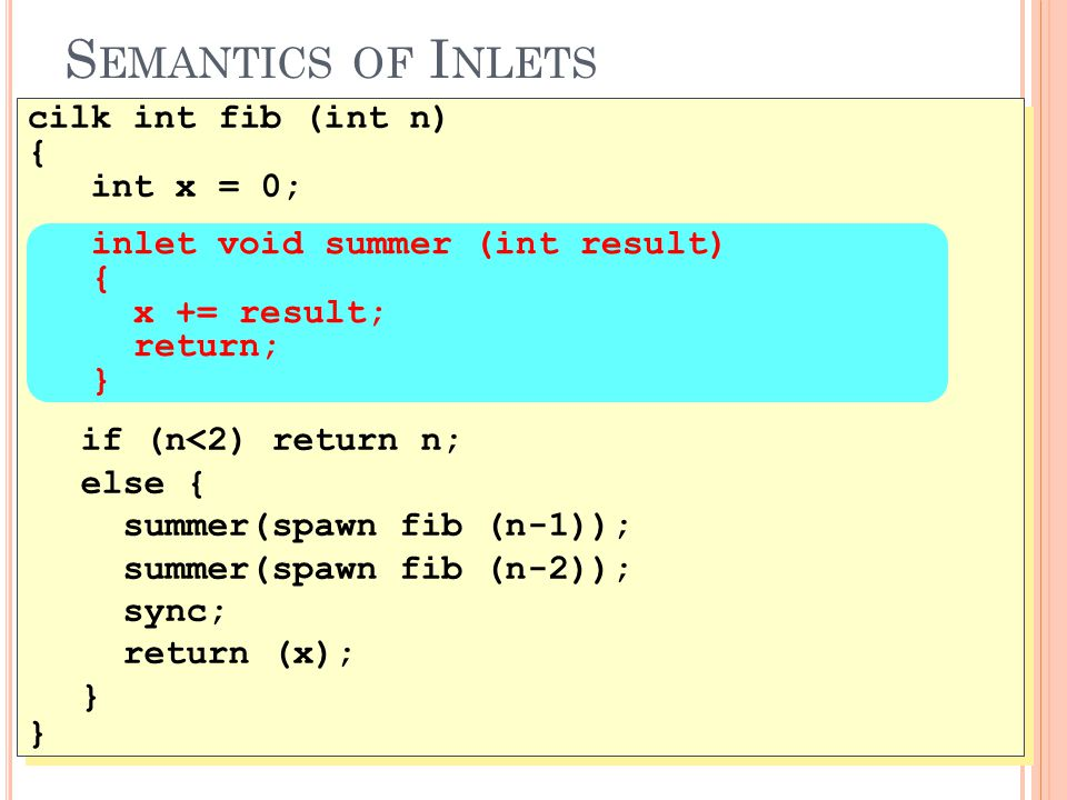S EMANTICS OF I NLETS 45 cilk int fib (int n) { int x = 0; if (n<2) return n; else { summer(spawn fib (n-1)); summer(spawn fib (n-2)); sync; return (x); } cilk int fib (int n) { int x = 0; if (n<2) return n; else { summer(spawn fib (n-1)); summer(spawn fib (n-2)); sync; return (x); } inlet void summer (int result) { x += result; return; }