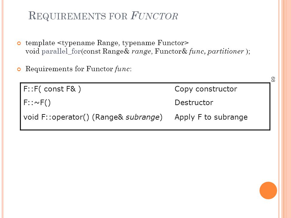 68 R EQUIREMENTS FOR F UNCTOR template void parallel_for(const Range& range, Functor& func, partitioner ); Requirements for Functor func : F::F( const F& )Copy constructor F::~F()Destructor void F::operator() (Range& subrange)Apply F to subrange