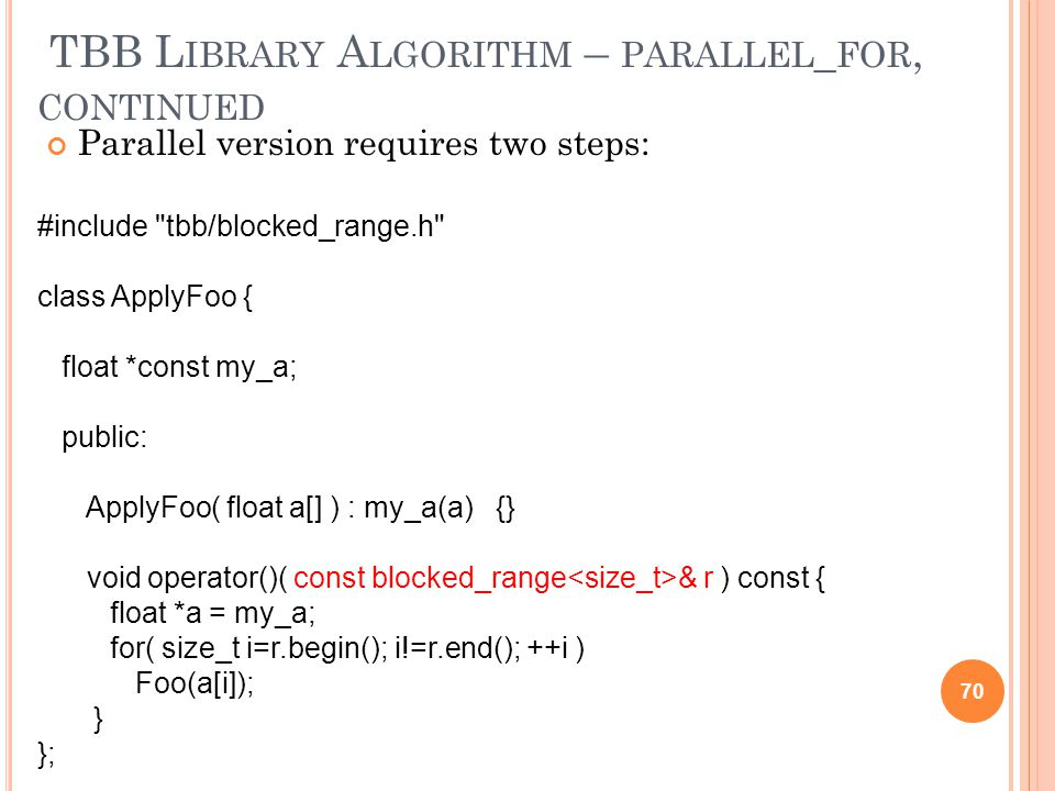 TBB L IBRARY A LGORITHM – PARALLEL _ FOR, CONTINUED Parallel version requires two steps: 70 #include tbb/blocked_range.h class ApplyFoo { float *const my_a; public: ApplyFoo( float a[] ) : my_a(a) {} void operator()( const blocked_range & r ) const { float *a = my_a; for( size_t i=r.begin(); i!=r.end(); ++i ) Foo(a[i]); } };