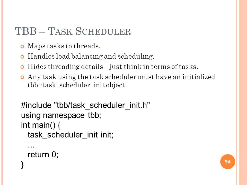 TBB – T ASK S CHEDULER Maps tasks to threads. Handles load balancing and scheduling.