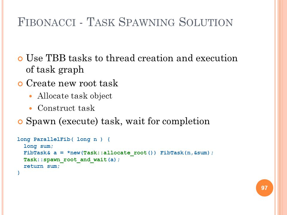 97 F IBONACCI - T ASK S PAWNING S OLUTION Use TBB tasks to thread creation and execution of task graph Create new root task Allocate task object Construct task Spawn (execute) task, wait for completion long ParallelFib( long n ) { long sum; FibTask& a = *new(Task::allocate_root()) FibTask(n,&sum); Task::spawn_root_and_wait(a); return sum; } 97